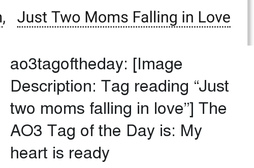 "Love, Moms, and Target: , Just Two Moms Falling in Love ao3tagoftheday:  [Image Description: Tag reading ""Just two moms falling in love""]  The AO3 Tag of the Day is: My heart is ready"