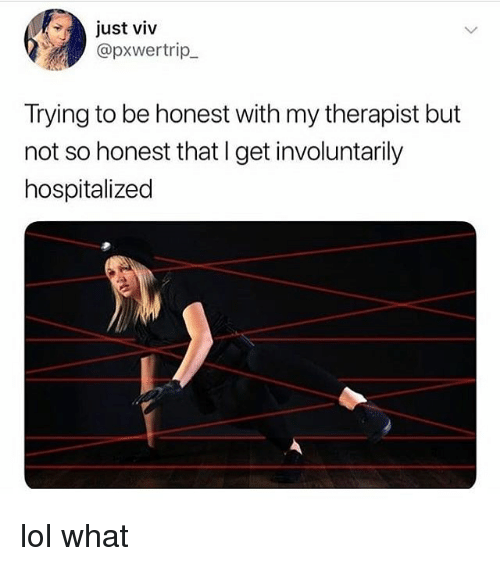Lol, Memes, and 🤖: just viv  @pxwertrip  Trying to be honest with my therapist but  not so honest that I get involuntarily  hospitalized lol what