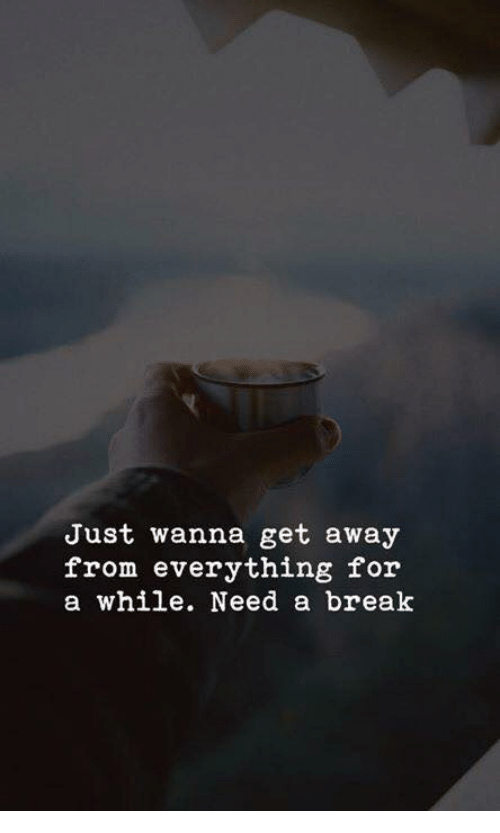 Need A Break: Just wanna get away  from everything for  a while. Need a break