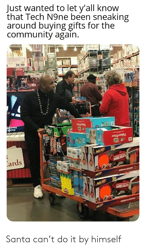 price: Just wanted to let y'all know  that Tech N9ne been sneaking  around buying gifts for the  community again.  39.99  IFLY  49  Hela  es unning  Aaying)  Fisher Price  Fisher Price  Lards  NERF  MEGA  MelsPer  MEGALODON  Marstn Soum & igth  NERE  NERF  MEGA  MEGALODON  NERF Santa can't do it by himself