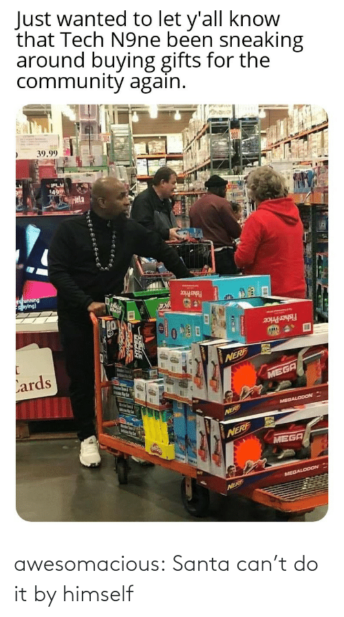 price: Just wanted to let y'all know  that Tech N9ne been sneaking  around buying gifts for the  community again.  39.99  IFLY  49  Hela  es unning  Aaying)  Fisher Price  Fisher Price  Lards  NERF  MEGA  MelsPer  MEGALODON  Marstn Soum & igth  NERE  NERF  MEGA  MEGALODON  NERF awesomacious:  Santa can't do it by himself