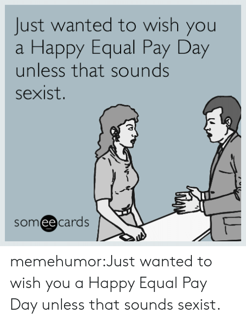 pay day: Just wanted to wish you  Happy Equal Pay Day  unless that sounds  a  sexist.  someecards memehumor:Just wanted to wish you a Happy Equal Pay Day unless that sounds sexist.