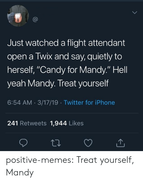 "Treat Yourself: Just watched a flight attendant  open a Twix and say, quietly to  herself, ""Candy for Mandy."" Hell  yeah Mandy. Treat yourself  6:54 AM 3/17/19 Twitter for iPhone  241 Retweets 1,944 Likes positive-memes:  Treat yourself, Mandy"