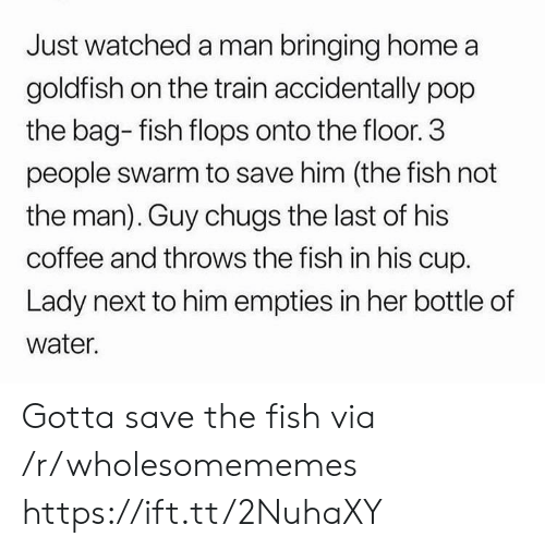 3 People: Just watched a man bringing home a  goldfish on the train accidentally pop  the bag- fish flops onto the floor. 3  people swarm to save him (the fish not  the man). Guy chugs the last of his  coffee and throws the fish in his cup.  Lady next to him empties in her bottle of  water. Gotta save the fish via /r/wholesomememes https://ift.tt/2NuhaXY