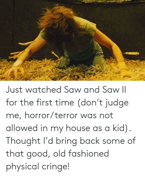 Physical: Just watched Saw and Saw II for the first time (don't judge me, horror/terror was not allowed in my house as a kid). Thought I'd bring back some of that good, old fashioned physical cringe!