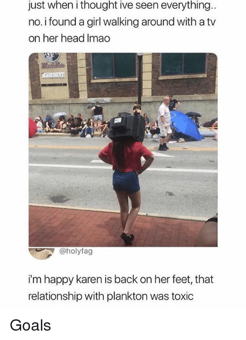 Goals, Head, and Memes: just when i thought ive seen everything  no.i found a girl walking around with a tv  on her head Imao  ,L  @holyfag  i'm happy karen is back on her feet, that  relationship with plankton was toxic Goals