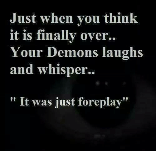 Foreplayed: Just when you think  it is finally over..  Your Demons laughs  and whisper.  It was just foreplay
