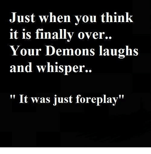 """Foreplayed: Just when you think  it is finally over..  Your Demons laughs  and whisper.  It was just foreplay"""""""
