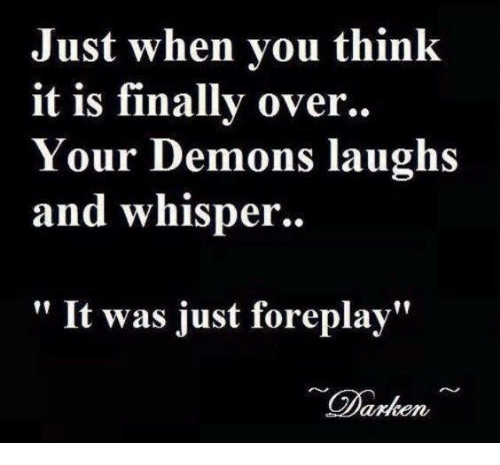 """Foreplayed: Just when you think  it is finally over.  Your Demons laughs  and whisper.  It was just foreplay""""  Ciankene"""