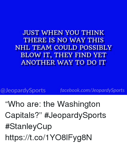 """Facebook, National Hockey League (NHL), and Sports: JUST WHEN YOU THINK  THERE IS NO WAY THIS  NHL TEAM COULD POSSIBLY  BLOW IT, THEY FIND YET  ANOTHER WAY TO DO IT  @JeopardySports facebook.com/JeopardySports """"Who are: the Washington Capitals?"""" #JeopardySports #StanleyCup https://t.co/1YO8lFyg8N"""