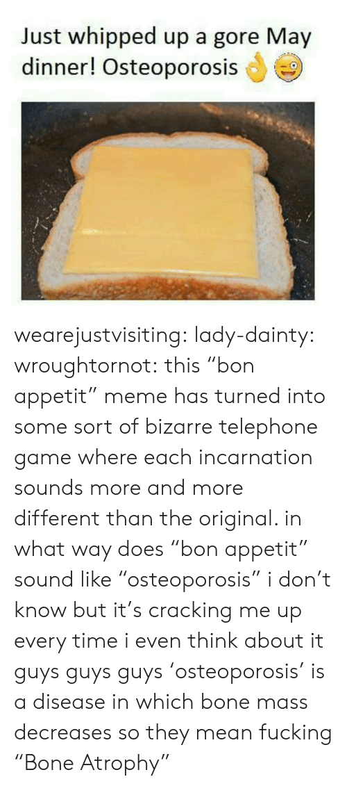 "Fucking, Meme, and Tumblr: Just whipped up a gore May  dinner! Osteoporosis wearejustvisiting: lady-dainty:  wroughtornot: this ""bon appetit"" meme has turned into some sort of bizarre telephone game where each incarnation sounds more and more different than the original. in what way does ""bon appetit"" sound like ""osteoporosis"" i don't know but it's cracking me up every time i even think about it  guys guys guys 'osteoporosis' is a disease in which bone mass decreases so they mean fucking ""Bone Atrophy"""