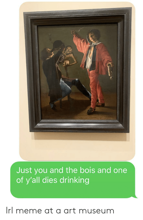 Irl Meme: Just you and the bois and one  of y'all dies drinking Irl meme at a art museum
