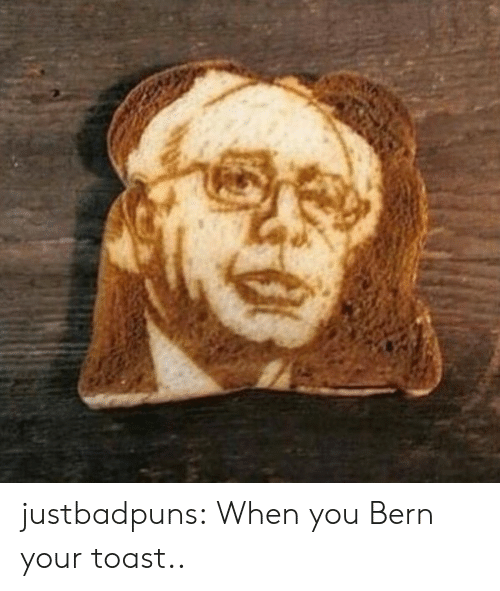 Bern: justbadpuns:  When you Bern your toast..