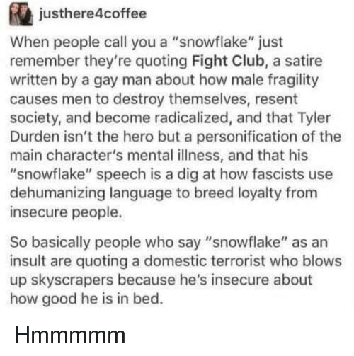 """Fight Club: justhere4coffee  When people call you a """"snowflake"""" just  remember they're quoting Fight Club, a satire  written by a gay man about how male fragility  causes men to destroy themselves, resent  society, and become radicalized, and that Tyler  Durden isn't the hero but a personification of the  main character's mental illness, and that his  """"snowflake"""" speech is a dig at how fascists use  dehumanizing language to breed loyalty from  insecure people.  So basically people who say """"snowflake"""" as an  insult are quoting a domestic terrorist who blows  up skyscrapers because he's insecure about  how good he is in bed. Hmmmmm"""
