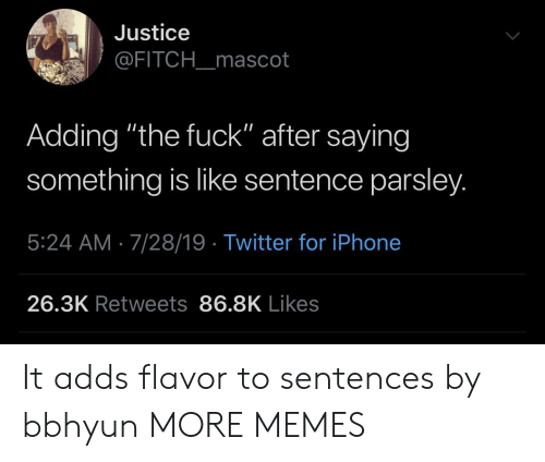 """Dank, Iphone, and Memes: Justice  @FITCH_mascot  Adding """"the fuck"""" after saying  something is like sentence parsley.  5:24 AM 7/28/19 Twitter for iPhone  26.3K Retweets 86.8K Likes It adds flavor to sentences by bbhyun MORE MEMES"""