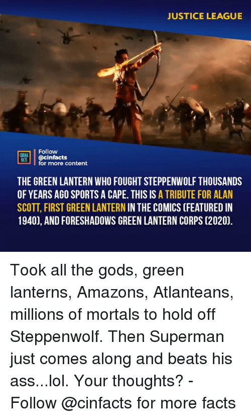 rti: JUSTICE LEAGUE  Follow  OINENA  ACTS  RT'İ | @cinfacts  for more content  THE GREEN LANTERN WHO FOUGHT STEPPENWOLF THOUSANDS  OF YEARS AGO SPORTS A CAPE. THIS IS A TRIBUTE FOR ALAN  SCOTT, FIRST GREEN LANTERN IN THE COMICS (FEATURED IN  1940), AND FORESHADOWS GREEN LANTERN CORPS (2020). Took all the gods, green lanterns, Amazons, Atlanteans, millions of mortals to hold off Steppenwolf. Then Superman just comes along and beats his ass...lol. Your thoughts?⠀ -⠀ Follow @cinfacts for more facts
