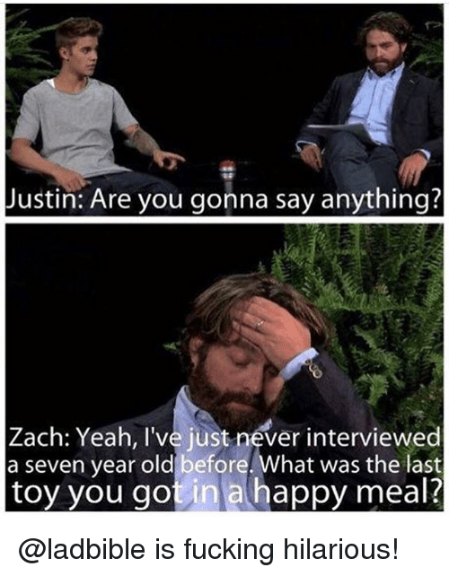 Fucking, Funny, and Meme: Justin: Are you gonna say anything?  Zach: Yeah, I've just never interviewed  a seven year old before. What was the last  toy you gotin a happy meal? @ladbible is fucking hilarious!