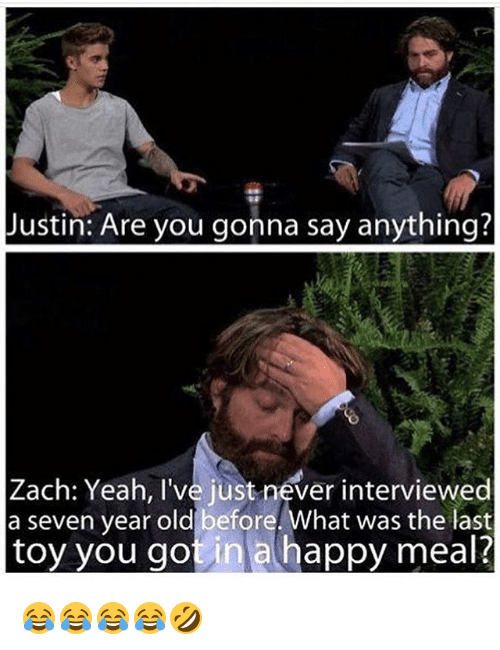 Yeah, Happy, and Girl Memes: Justin: Are you gonna say anything?  Zach: Yeah, I've just never interviewed  a seven year old before. What was the last  toy you got in a happy meal? 😂😂😂😂🤣