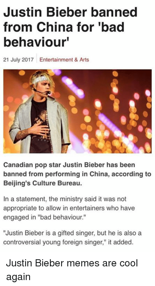 "Bieber Memes: Justin Bieber banned  from China for 'bad  behaviour'  21 July 2017 Entertainment & Arts  Canadian pop star Justin Bieber has been  banned from performing in China, according to  Beijing's Culture Bureau.  In a statement, the ministry said it was not  appropriate to allow in entertainers who have  engaged in ""bad behaviour.""  ""Justin Bieber is a gifted singer, but he is also a  controversial young foreign singer,"" it added. Justin Bieber memes are cool again"