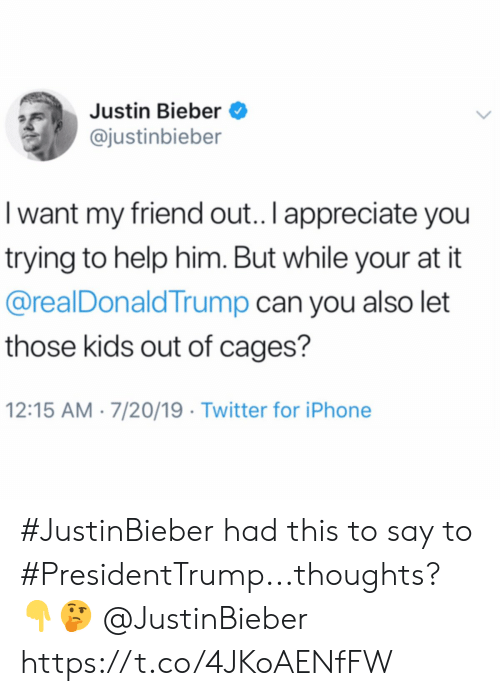bieber: Justin Bieber  @justinbieber  I want my friend out.. I appreciate you  trying to help him. But while your at it  @realDonaldTrump can you also let  those kids out of cages?  12:15 AM 7/20/19 Twitter for iPhone #JustinBieber had this to say to #PresidentTrump...thoughts? 👇🤔 @JustinBieber https://t.co/4JKoAENfFW
