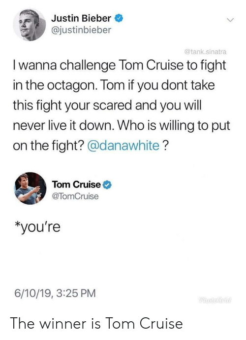 bieber: Justin Bieber  @justinbieber  @tank.sinatra  I wanna challenge Tom Cruise to fight  in the octagon. Tom if you dont take  this fight your scared and you will  never live it down. Who is willing to put  on the fight? @danawhite?  Tom Cruise  @TomCruise  *you're  6/10/19, 3:25 PM  PhoaGria The winner is Tom Cruise