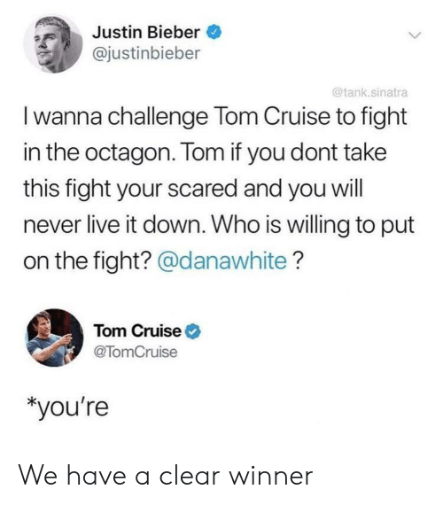 bieber: Justin Bieber  @justinbieber  @tank.sinatra  I wanna challenge Tom Cruise to fight  in the octagon. Tom if you dont take  this fight your scared and you will  never live it down. Who is willing to put  on the fight? @danawhite?  Tom Cruise  @TomCruise  *you're We have a clear winner