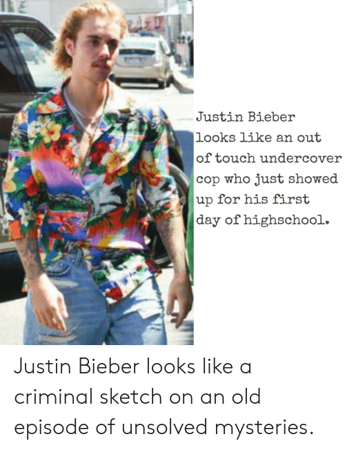 Justin Bieber, Old, and Unsolved Mysteries: Justin Bieber  looks like an out  of touch undercover  cop who just showed  up for his first  day of highschool. Justin Bieber looks like a criminal sketch on an old episode of unsolved mysteries.