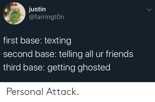 Justin: justin  @farringtOn  first base: texting  second base: telling all ur friends  third base: getting ghosted Personal Attack.