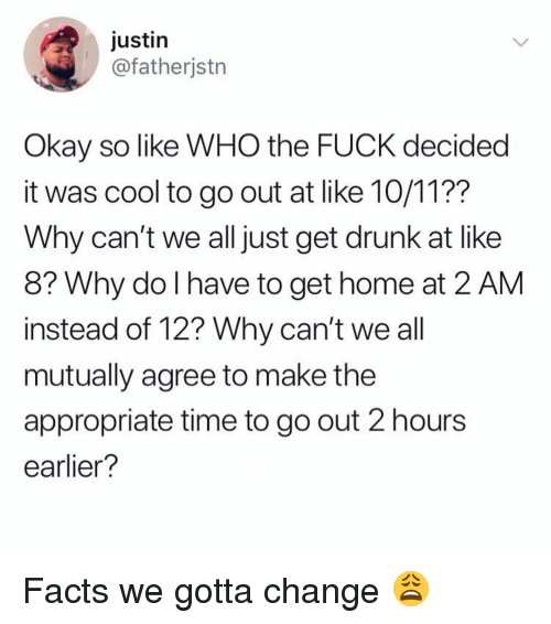 Drunk, Facts, and Memes: justin  @fatherjstn  Okay so like WHO the FUCK decided  it was cool to go out at like 10/11??  Why can't we all just get drunk at like  8? Why do I have to get home at 2 AM  instead of 12? Why can't we al  mutually agree to make the  appropriate time to go out 2 hours  earlier? Facts we gotta change 😩