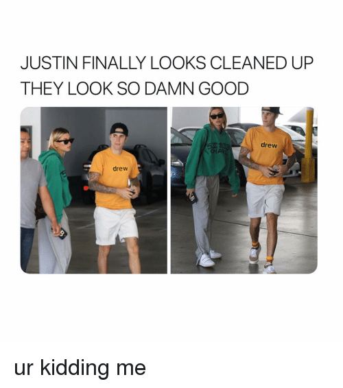 Good, Girl Memes, and They: JUSTIN FINALLY LOOKS CLEANED UP  THEY LOOK SO DAMN GOOD  drew  CHA  drew ur kidding me