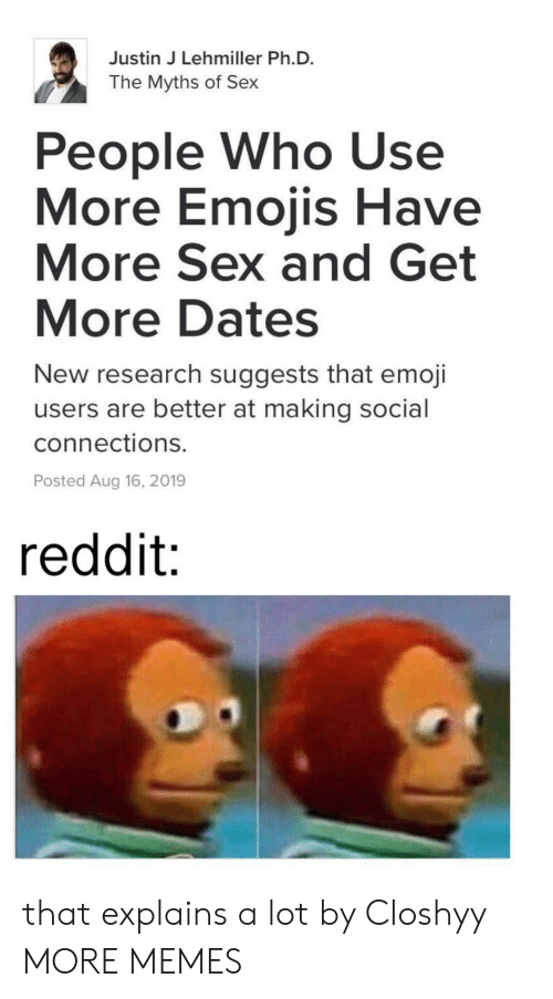 Emoji: Justin J Lehmiller Ph.D.  The Myths of Sex  People Who Use  More Emojis Have  More Sex and Get  More Dates  New research suggests that emoji  users are better at making social  connections.  Posted Aug 16, 2019  reddit: that explains a lot by Closhyy MORE MEMES