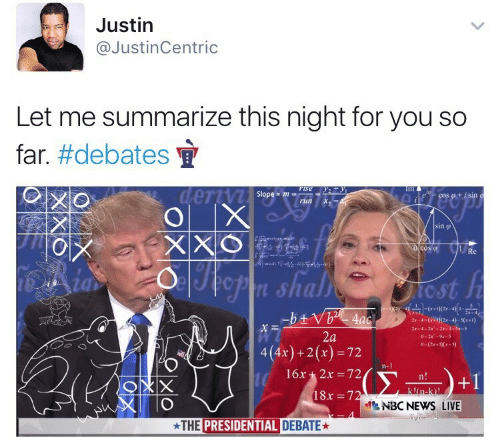 News, Run, and Live: Justin  @JustinCentric  Let me summarize this night for you so  far. #debates  Fise y  dertyi sepe-m  OX  XXO  Oop  Im  cos +isin  run  sino  cos 1  Re  5-14--  opn shall tost h  -btVb 4aci  2r-4-(x)(2x-4)-S(1)  2r-4-2x-2x-4-3x-5  2a  o-2x-9x-5  0-(2-1-)  4(4x)+2(x)= 72  n-1  16x 2x 72  Σ  n!  +1  kn-k)!  18x 72  NBC NEWS LIVE  THE PRESIDENTIAL DEBATE