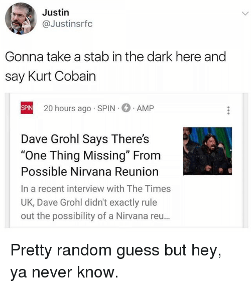 """Uks: Justin  @Justinsrfc  Gonna take a stab in the dark here and  say Kurt Cobain  20 hours ago SPIN  AMP  SPIN  Dave Grohl Says There's  """"One Thing Missing"""" From  Possible Nirvana Reuniorn  In a recent interview with The Times  UK, Dave Grohl didn't exactly rule  out the possibility of a Nirvana reu… Pretty random guess but hey, ya never know."""