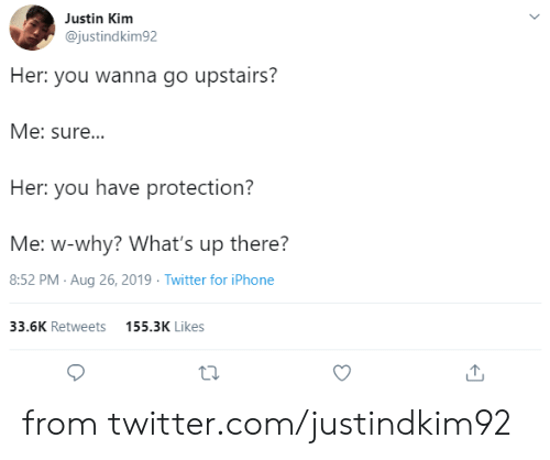 Dank, Iphone, and Twitter: Justin Kim  @justindkim92  Her: you wanna go upstairs?  Me: sure...  Her: you have protection?  Me: w-why? What's up there?  8:52 PM Aug 26, 2019 Twitter for iPhone  33.6K Retweets  155.3K Likes from twitter.com/justindkim92