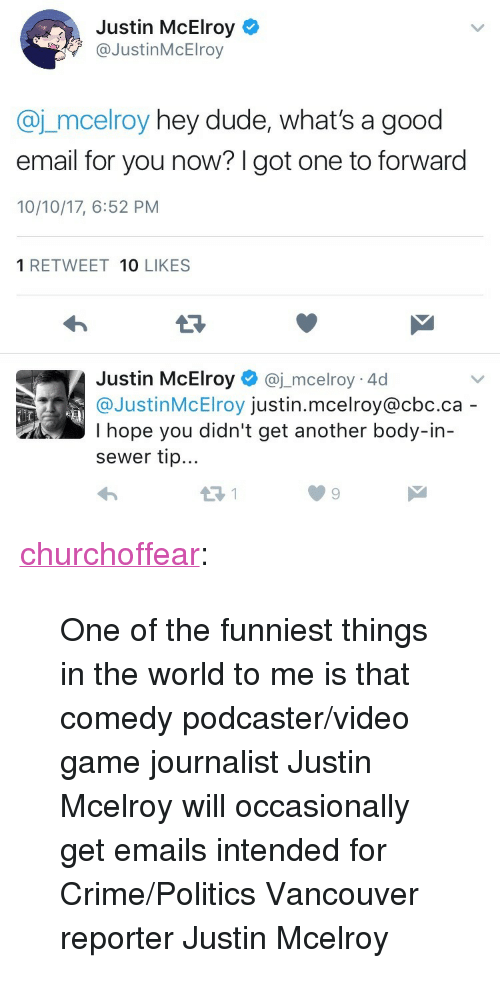 """Good Email: Justin McElroy  @JustinMcElroy  @j_mcelroy hey dude, what's a good  email for you now? I got one to forward  10/10/17, 6:52 PM  1 RETWEET 10 LIKES  Justin McElroy@j_mcelroy 4d  @JustinMcElroy justin.mcelroy@cbc.ca  I hope you didn't get another body-in-  sewer tip... <p><a href=""""http://churchoffear.tumblr.com/post/166415158412/one-of-the-funniest-things-in-the-world-to-me-is"""" class=""""tumblr_blog"""">churchoffear</a>:</p> <blockquote><p>One of the funniest things in the world to me is that comedy podcaster/video game journalist Justin Mcelroy will occasionally get emails intended for Crime/Politics Vancouver reporter Justin Mcelroy</p></blockquote>"""