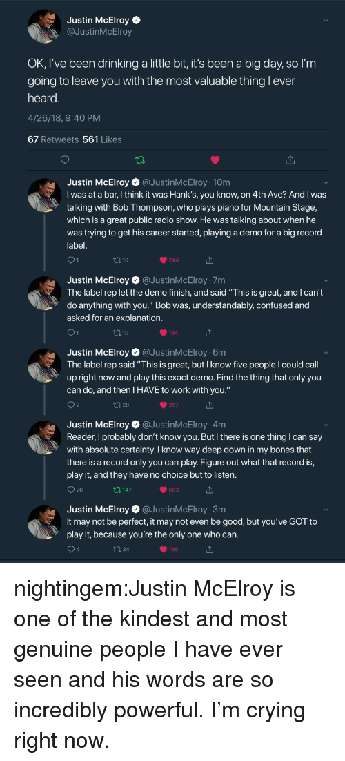 "Andrew Bogut, Bones, and Confused: Justin McElroy  @JustinMcElroy  OK, I've been drinking a little bit, it's been a big day, so l'm  going to leave vou with the most valuable thing l ever  heard  4/26/18, 9:40 PM  67 Retweets 561 Likes  Justin McElroy@JustinMcElroy 10m  I was at a bar, I think it was Hank's, you know, on 4th Ave? And I was  talking with Bob Thompson, who plays piano for Mountain Stage,  which is a great public radio show. He was talking about when he  was trying to get his career started, playing a demo for a big record  label  110  244  Justin McElroy @JustinMcElroy 7m  The label rep let the demo finish, and said ""This is great, and I can't  do anything with you."" Bob was, understandably, confused and  asked for an explanation  184  Justin McElroy @JustinMcElroy 6m  The label rep said ""This is great, but I know five people I could call  up right now and play this exact demo. Find the thing that only you  can do, and then I HAVE to work with you.""  267  Justin McElroy @JustinMcElroy 4m  Reader, I probably don't know you. But I there is one thing I can say  with absolute certainty. I know way deep down in my bones that  there is a record only you can play. Figure out what that record is,  play it, and they have no choice but to listen  O 20  147  503  Justin McElroy @JustinMcElroy 3m  It may not be perfect, it may not even be good, but you've GOT to  play it, because you're the only one who can  4  198 nightingem:Justin McElroy is one of the kindest and most genuine people I have ever seen and his words are so incredibly powerful. I'm crying right now."