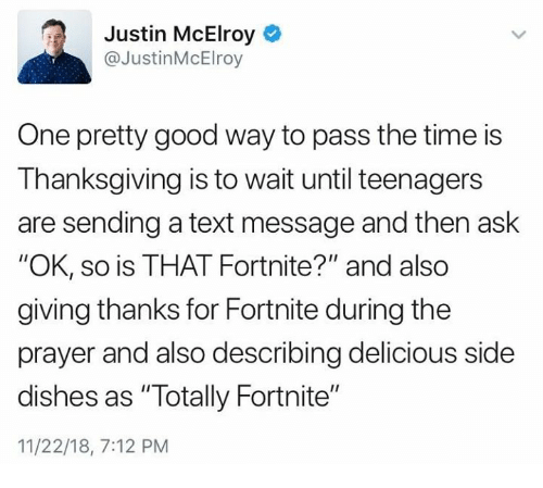 """Thanksgiving, Good, and Text: Justin McElroy  @JustinMcElroy  One pretty good way to pass the time is  Thanksgiving is to wait until teenagers  are sending a text message and then ask  """"OK, so is THAT Fortnite?"""" and also  giving thanks for Fortnite during the  prayer and also describing delicious side  dishes as """"Totally Fortnite""""  11/22/18, 7:12 PM"""