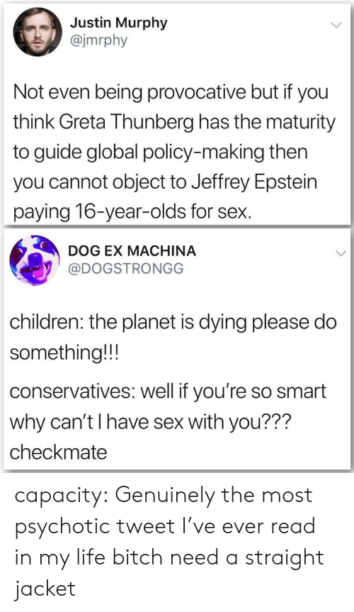 policy: Justin Murphy  @jmrphy  Not even being provocative but if you  think Greta Thunberg has the maturity  to guide global policy-making then  you cannot object to Jeffrey Epstein  paying 16-year-olds for sex.  DOG EX MACHINA  @DOGSTRONGG  children: the planet is dying please do  something!!!  conservatives: well if you're so smart  why can't I have sex with you???  checkmate capacity:  Genuinely the most psychotic tweet I've ever read in my life bitch need a straight jacket