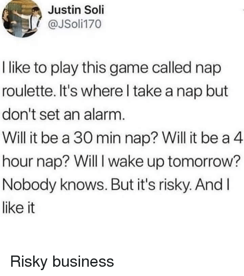 Alarm, Business, and Game: Justin Soli  @JSoli170  I like to play this game called nap  roulette. It's where l take a nap but  don't set an alarm.  Will it be a 30 min nap? Will it be a 4  hour nap? Will I wake up tomorrow?  Nobody knows. But it's risky. AndI  like it Risky business
