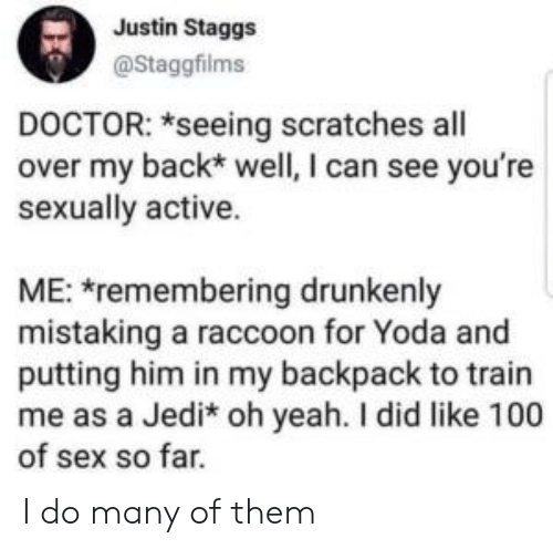 Doctor, Jedi, and Reddit: Justin Staggs  @Staggfilms  DOCTOR: *seeing scratches all  over my back* well, I can see you're  sexually active.  ME: remembering drunkenly  mistaking a raccoon for Yoda and  putting him in my backpack to train  me as a Jedi* oh yeah. I did like 100  of sex so far. I do many of them