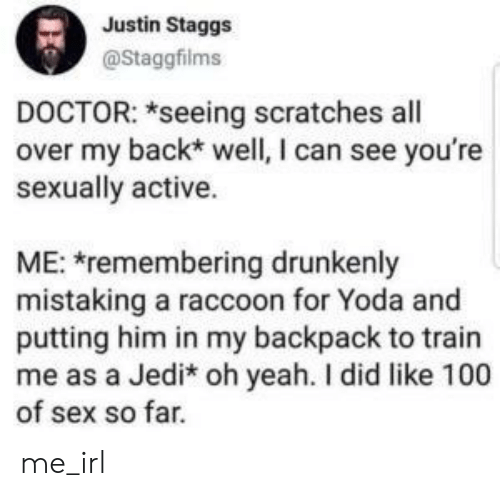 Doctor, Jedi, and Sex: Justin Staggs  @Staggfilms  DOCTOR: *seeing scratches all  over my back* well, I can see you're  sexually active.  ME: remembering drunkenly  mistaking a raccoon for Yoda and  putting him in my backpack to train  me as a Jedi* oh yeah. I did like 100  of sex so far. me_irl
