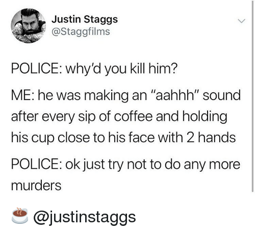 """Funny, Police, and Coffee: Justin Staggs  @Staggfilms  POLICE: why'd you kill him?  ME: he was making an """"aahhh"""" sound  after every sip of coffee and holding  his cup close to his face with 2 hands  POLICE: ok just try not to do any more  murders ☕️ @justinstaggs"""