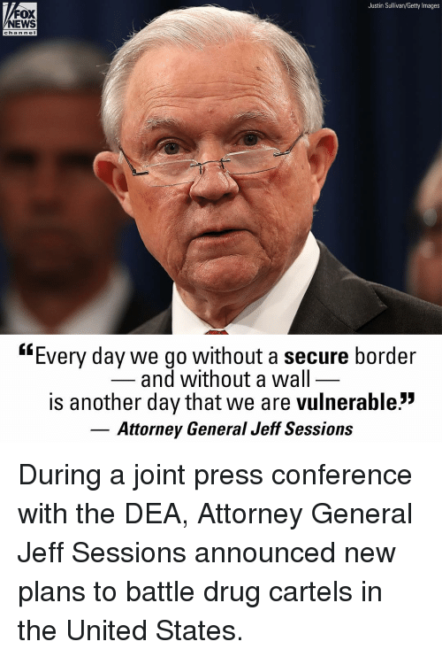 "Memes, News, and Fox News: Justin Sullivan/Getty Images  FOX  NEWS  chan ne  ""Every day we go without a secure border  and without a wal  is another day that we are vulnerable:""  Attorney General Jeff Sessions During a joint press conference with the DEA, Attorney General Jeff Sessions announced new plans to battle drug cartels in the United States."