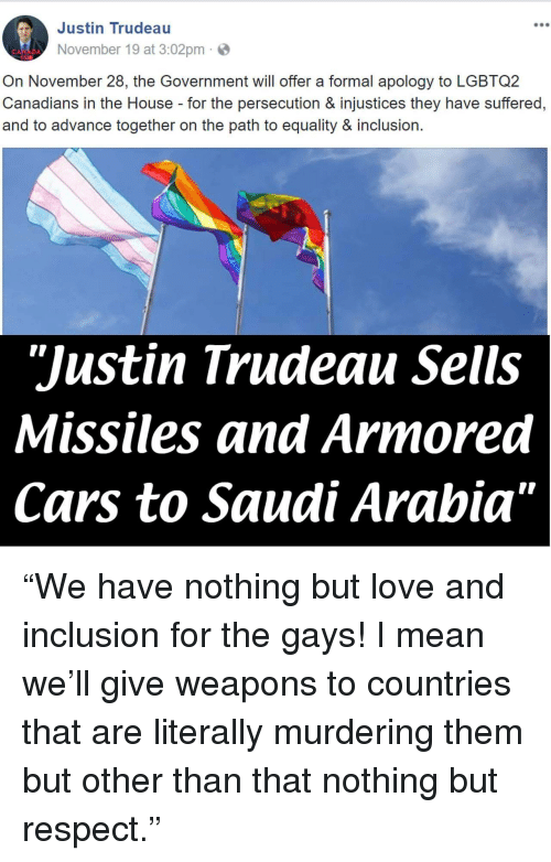 """armored: Justin Trudeau  900  November 19 at 3:02pm  On November 28, the Government will offer a formal apology to LGBTQ2  Canadians in the House for the persecution & injustices they have suffered,  and to advance together on the path to equality & inclusion.  """"Justin Trudeau Sells  Missiles and Armored  Cars to Saudi Arabia"""" <p>""""We have nothing but love and inclusion for the gays! I mean we'll give weapons to countries that are literally murdering them but other than that nothing but respect.""""</p>"""