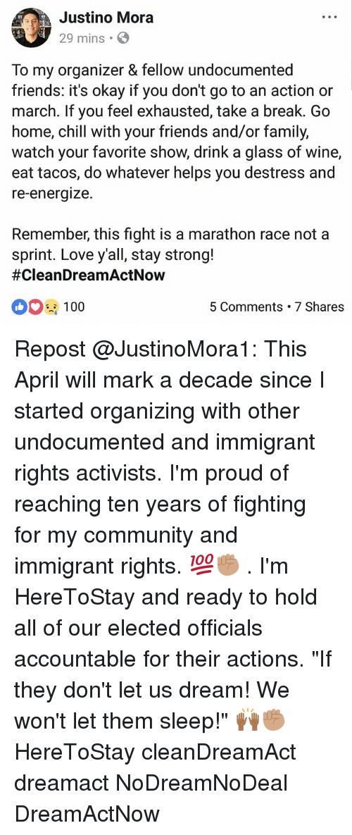 """Organizer: Justino Mora  29 mins.  f,  To my organizer & fellow undocumented  friends: it's okay if you don't go to an action or  march. If you feel exhausted, take a break. Go  home, chill with your friends and/or family,  watch your favorite show, drink a glass of wine,  eat tacos, do whatever helps you destress and  re-energize.  Remember, this fight is a marathon race not a  sprint. Love y'all, stay strong!  #CleanDreamActNow  100  5 Comments 7 Shares Repost @JustinoMora1: This April will mark a decade since I started organizing with other undocumented and immigrant rights activists. I'm proud of reaching ten years of fighting for my community and immigrant rights. 💯✊🏽 . I'm HereToStay and ready to hold all of our elected officials accountable for their actions. """"If they don't let us dream! We won't let them sleep!"""" 🙌🏾✊🏽 HereToStay cleanDreamAct dreamact NoDreamNoDeal DreamActNow"""
