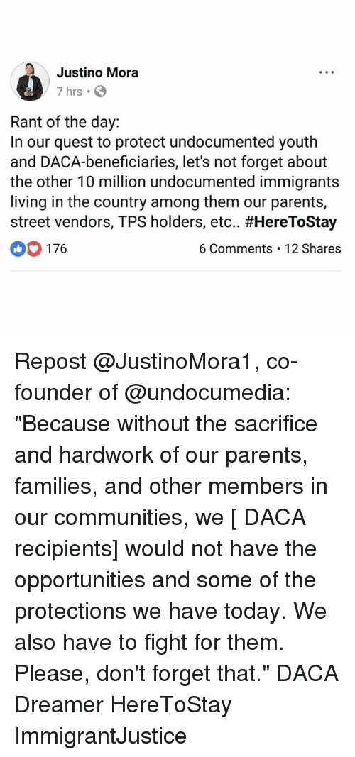 """Memes, Parents, and Quest: Justino Mora  7 hrs .  Rant of the day:  In our quest to protect undocumented youth  and DACA-beneficiaries, let's not forget about  the other 10 million undocumented immigrants  living in the country among them our parents,  street vendors, TPS holders, etc., #HereToStay  176  6 Comments 12 Shares Repost @JustinoMora1, co-founder of @undocumedia: """"Because without the sacrifice and hardwork of our parents, families, and other members in our communities, we [ DACA recipients] would not have the opportunities and some of the protections we have today. We also have to fight for them. Please, don't forget that."""" DACA Dreamer HereToStay ImmigrantJustice"""