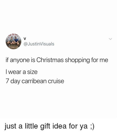 Christmas, Shopping, and Cruise: @JustinVisuals  if anyone is Christmas shopping for me  I wear a size  7 day car  ribean cruise just a little gift idea for ya ;)