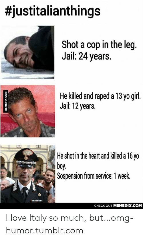 Yo Girl:  #justitalianthings  Shot a cop in the leg.  Jail: 24 years.  He killed and raped a 13 yo girl.  Jail: 12 years.  He shot in the heart and killed a 16 yo  boy.  Sospension from service: 1 week.  CНECK OUT MЕМЕРIХ.COM  MEMEPIX.CoM I love Italy so much, but…omg-humor.tumblr.com