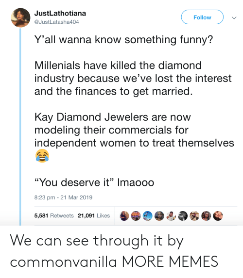 "Dank, Funny, and Memes: JustLathotiana  @JustLatasha404  Follow  Y'all wanna know something funny?  Millenials have killed the diamond  industry because we've lost the interest  and the finances to get married.  Kay Diamond Jewelers are now  modeling their commercials for  independent women to treat themselves  ""You deserve it"" Imaooo  8:23 pm -21 Mar 2019  5,581 Retweets 21,091 Likes We can see through it by commonvanilla MORE MEMES"