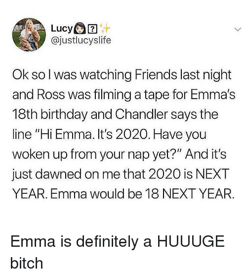"Birthday, Bitch, and Definitely: @justlucyslife  Ok so l was watching Friends last night  and Ross was filming a tape for Emma's  18th birthday and Chandler says the  line ""Hi Emma. It's 2020. Have you  woken up from your nap yet?"" And it's  just dawned on me that 2020 is NEXT  YEAR. Emma would be 18 NEXT YEAR Emma is definitely a HUUUGE bitch"